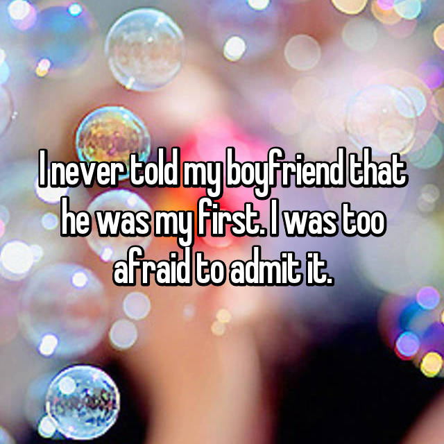 I never told my boyfriend that he was my first. I was too afraid to admit it.