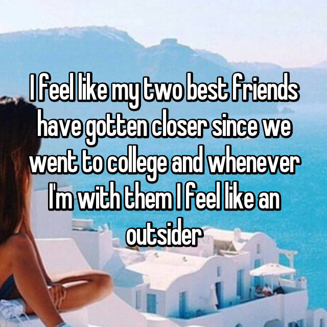 I feel like my two best friends have gotten closer since we went to college and whenever I'm with them I feel like an outsider