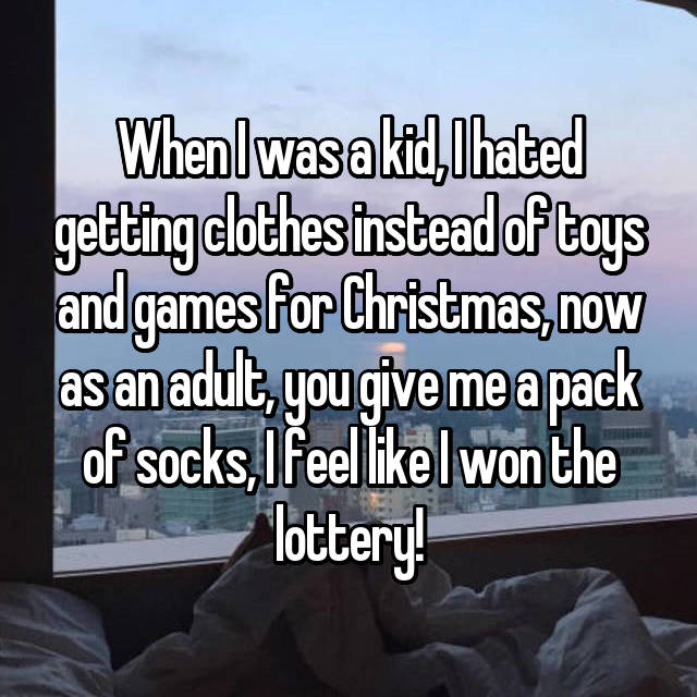 When I was a kid, I hated getting clothes instead of toys and games for Christmas, now as an adult, you give me a pack of socks, I feel like I won the lottery!