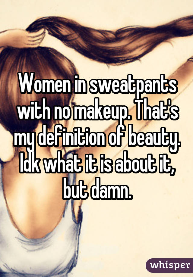 Women in sweatpants with no makeup. That