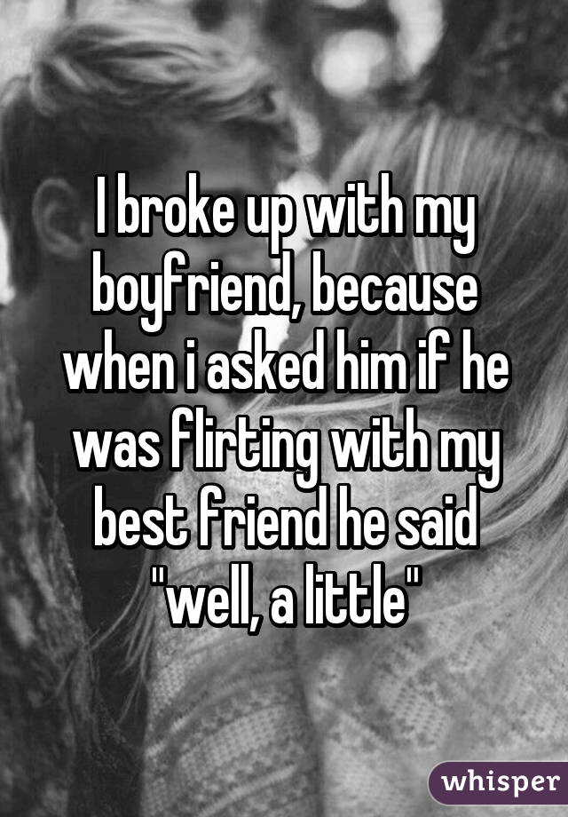I broke up with my boyfriend, because when i asked him if he was flirting