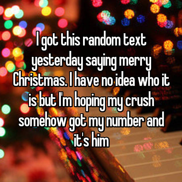 I got this random text yesterday saying merry Christmas. I have no idea who it is but I'm hoping my crush somehow got my number and it's him😁