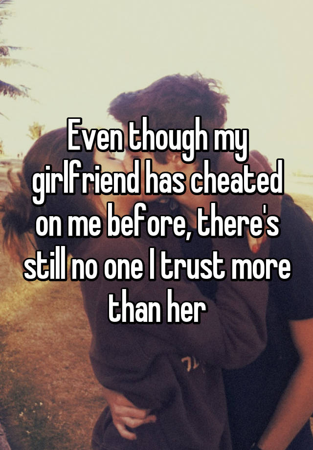 Even though my girlfriend has cheated on me before, there