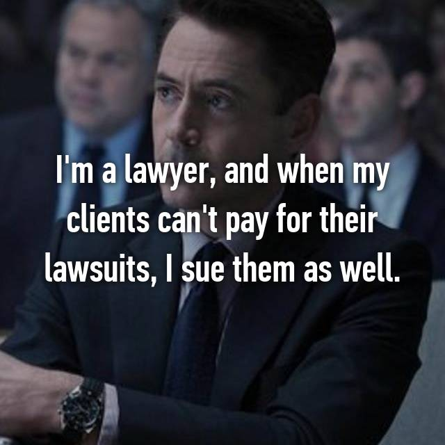 I'm a lawyer, and when my clients can't pay for their lawsuits, I sue them as well.