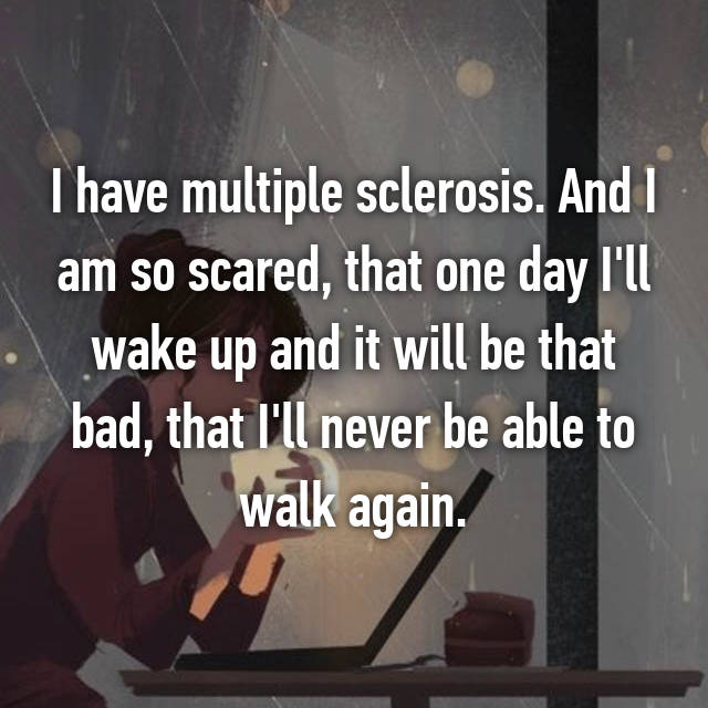 I have multiple sclerosis. And I am so scared, that one day I'll wake up and it will be that bad, that I'll never be able to walk again.