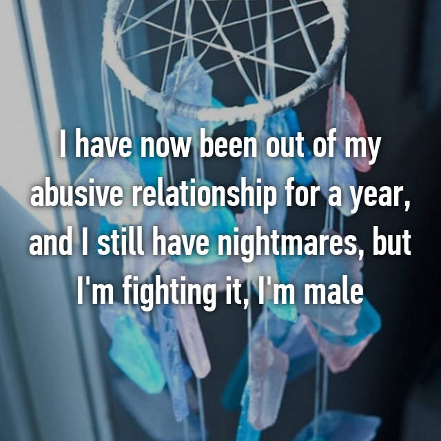I have now been out of my abusive relationship for a year, and I still have nightmares, but I'm fighting it, I'm male