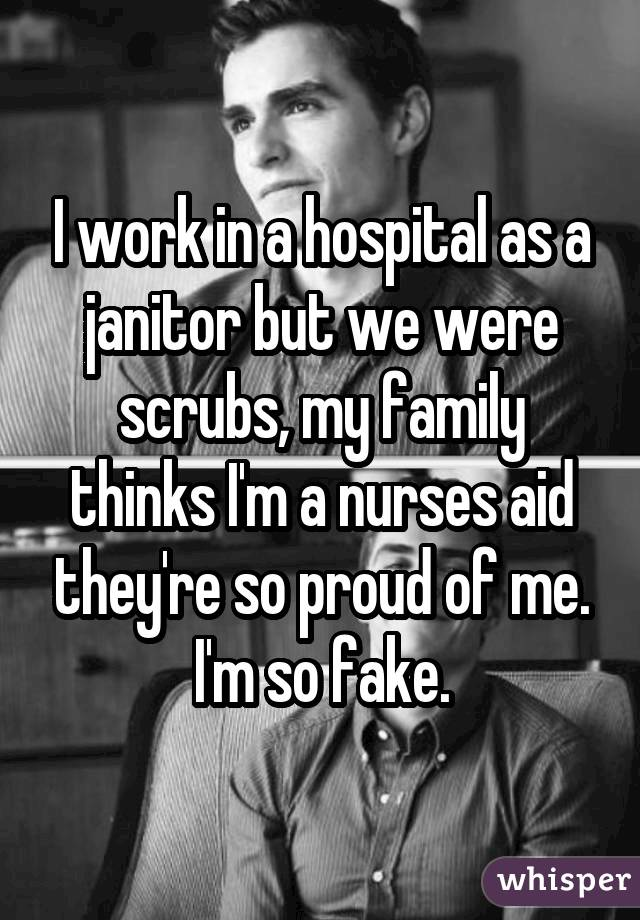I work in a hospital as a janitor but we were scrubs, my family thinks I