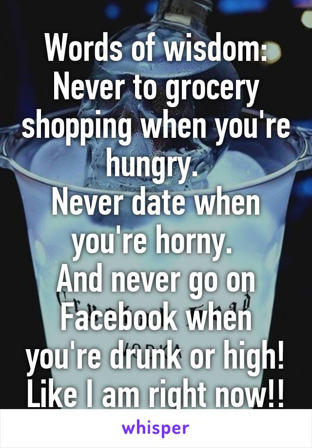 of wisdom Never to grocery shopping when youre hungry Never