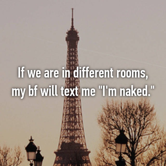 """If we are in different rooms, my bf will text me """"I'm naked."""""""