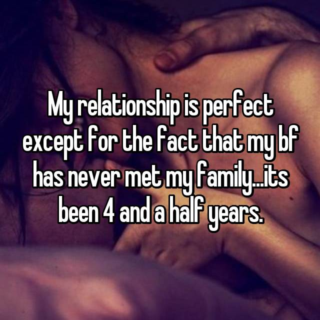 My relationship is perfect except for the fact that my bf has never met my family...its been 4 and a half years.