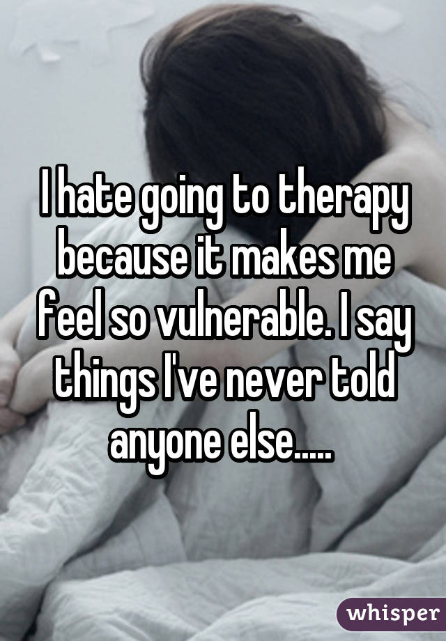 I hate going to therapy because it makes me feel so vulnerable. I say things I