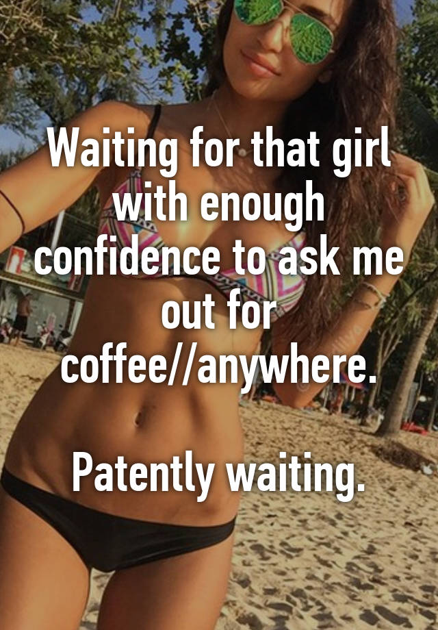 Waiting for that girl with enough confidence to ask me out for waiting for that girl with enough confidence to ask me out for coffeeanywhere patently waiting ccuart Image collections