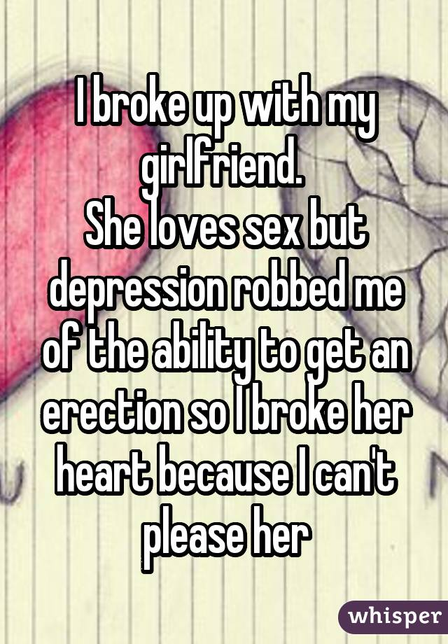 I broke up with my girlfriend. She loves sex but depression robbed me of the ability to get an erection so I broke her heart because I can