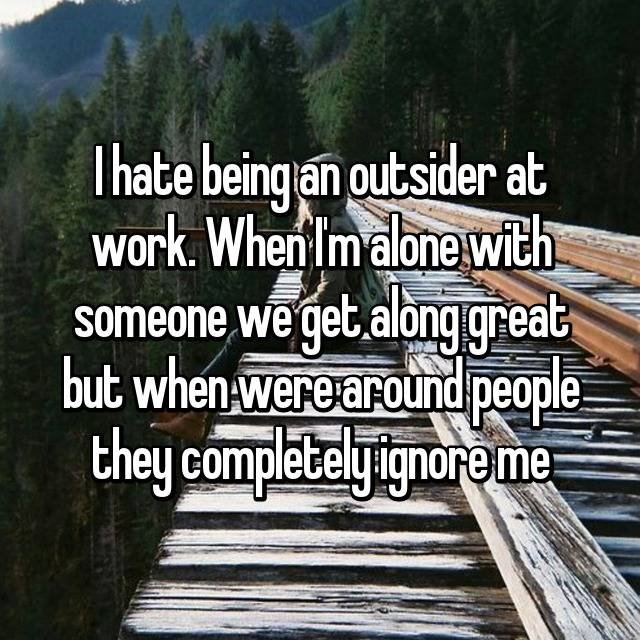 I hate being an outsider at work. When I'm alone with someone we get along great but when were around people they completely ignore me 😔