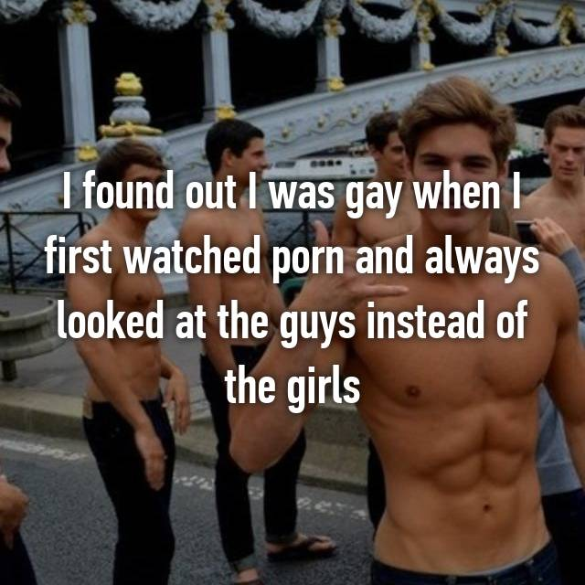I found out I was gay when I first watched porn and always looked at the guys instead of the girls