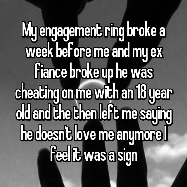 My engagement ring broke a week before me and my ex fiance broke up he was cheating on me with an 18 year old and the then left me saying he doesn't love me anymore I feel it was a sign