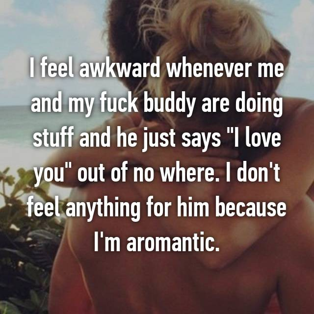 """I feel awkward whenever me and my fuck buddy are doing stuff and he just says """"I love you"""" out of no where. I don't feel anything for him because I'm aromantic."""