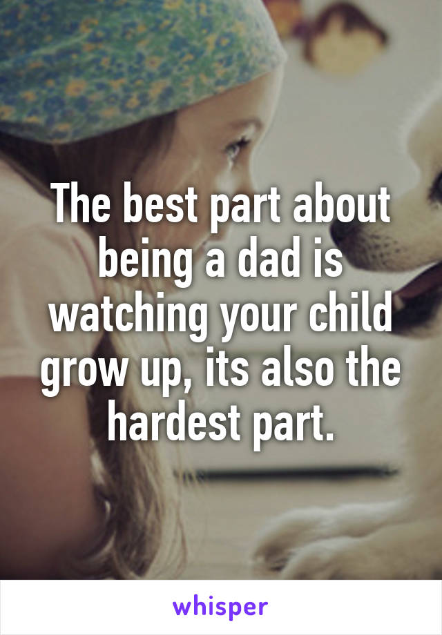 The best part about being a dad is watching your child grow up, its also the hardest part.