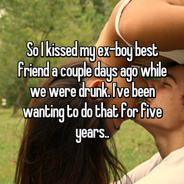 So I kissed my ex-boy best friend a couple days ago while we were drunk. I've been wanting to do that for five years..