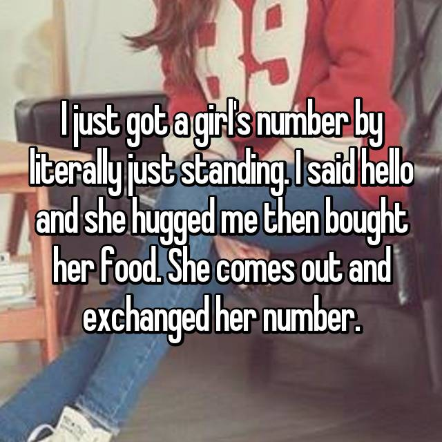 I just got a girl's number by literally just standing. I said hello and she hugged me then bought her food. She comes out and exchanged her number. 👌🏼
