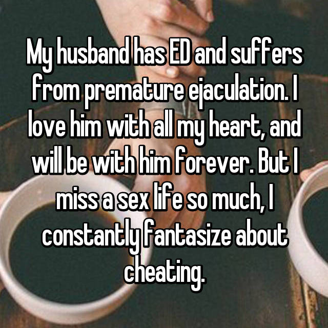 My husband has ED and suffers from premature ejaculation. I love him with all my heart, and will be with him forever. But I miss a sex life so much, I constantly fantasize about cheating.