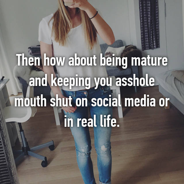 then how about being mature and keeping you asshole mouth shut on