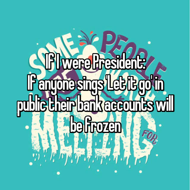 If I were President: If anyone sings 'Let it go' in public their bank accounts will be frozen