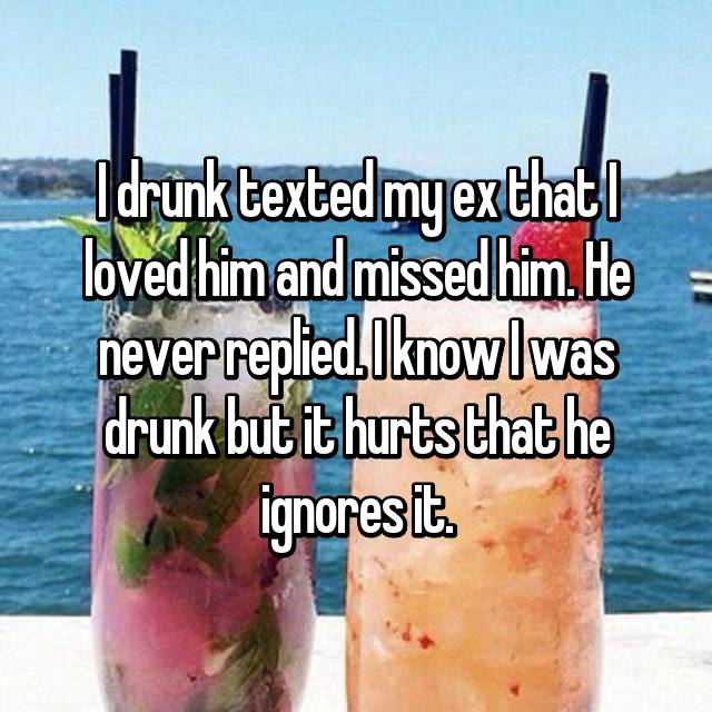 I drunk texted my ex that I loved him and missed him. He never replied. I know I was drunk but it hurts that he ignores it.