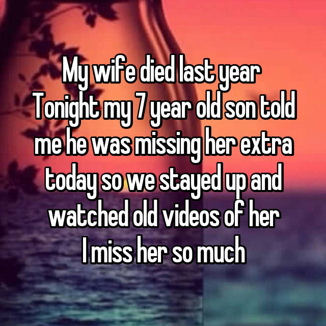 My wife died last year  Tonight my 7 year old son told me he was missing her extra today so we stayed up and watched old videos of her I miss her so much