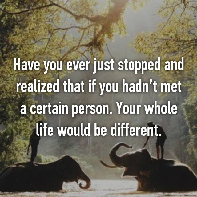Have you ever just stopped and realized that if you hadn't met a certain person. Your whole life would be different.