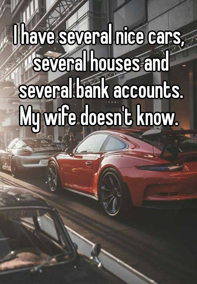 I have several nice cars, several houses and several bank accounts. My wife doesn