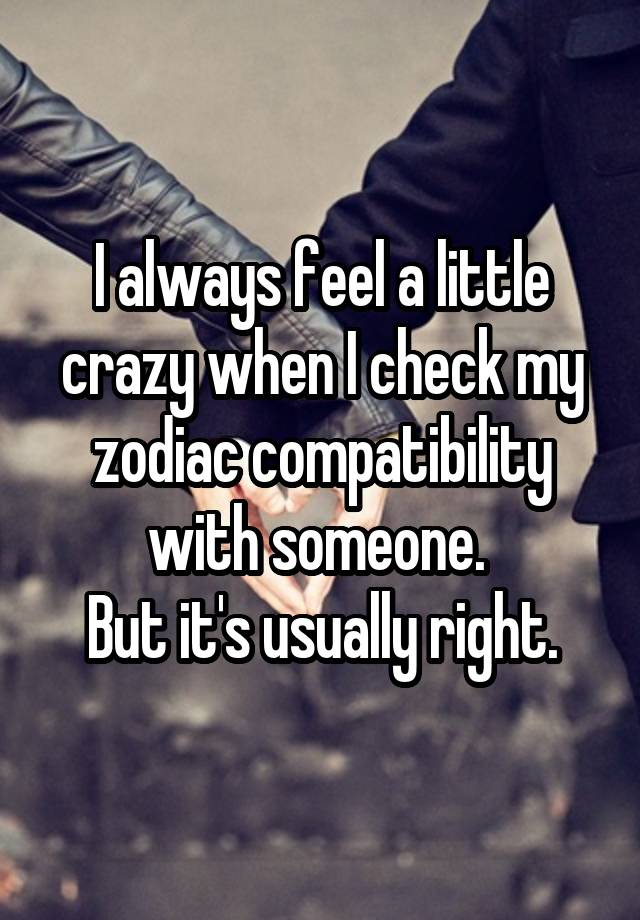 I always feel a little crazy when I check my zodiac compatibility with someone. But it