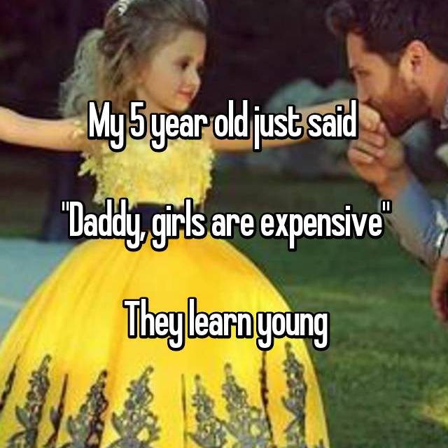 "My 5 year old just said   ""Daddy, girls are expensive""  They learn young"