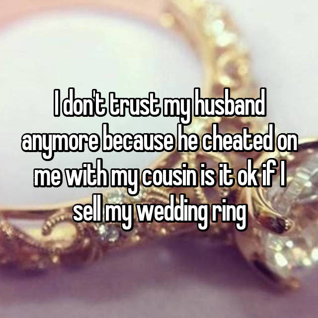 I don't trust my husband anymore because he cheated on me with my cousin is it ok if I sell my wedding ring