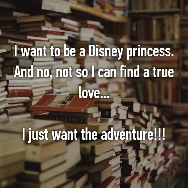 I want to be a Disney princess. And no, not so I can find a true love...  I just want the adventure!!!