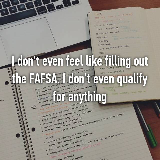 I don't even feel like filling out the FAFSA. I don't even qualify for anything