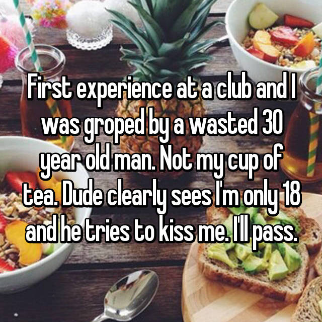 First experience at a club and I was groped by a wasted 30 year old man. Not my cup of tea. Dude clearly sees I'm only 18 and he tries to kiss me. I'll pass.