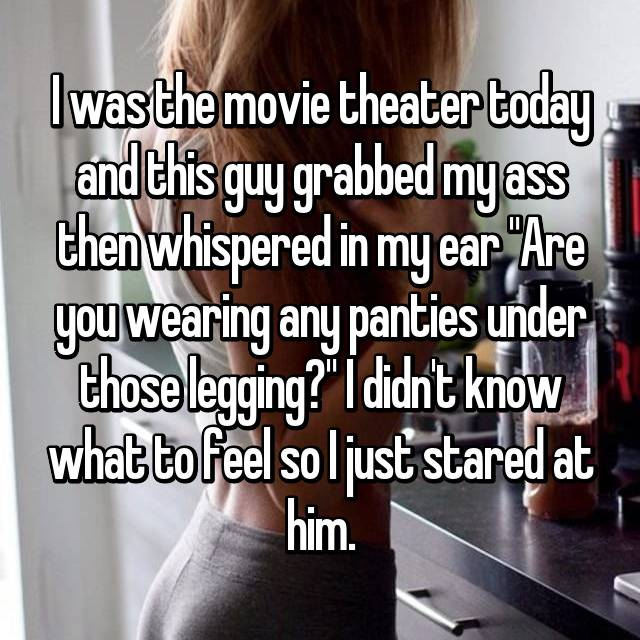 "I was the movie theater today and this guy grabbed my ass then whispered in my ear ""Are you wearing any panties under those legging?"" I didn't know what to feel so I just stared at him."