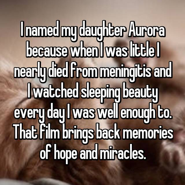 I named my daughter Aurora because when I was little I nearly died from meningitis and I watched sleeping beauty every day I was well enough to. That film brings back memories of hope and miracles.