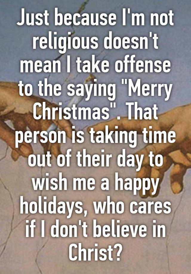 """Just because I'm not religious doesn't mean I take offense to the saying """"Merry Christmas"""". That ..."""