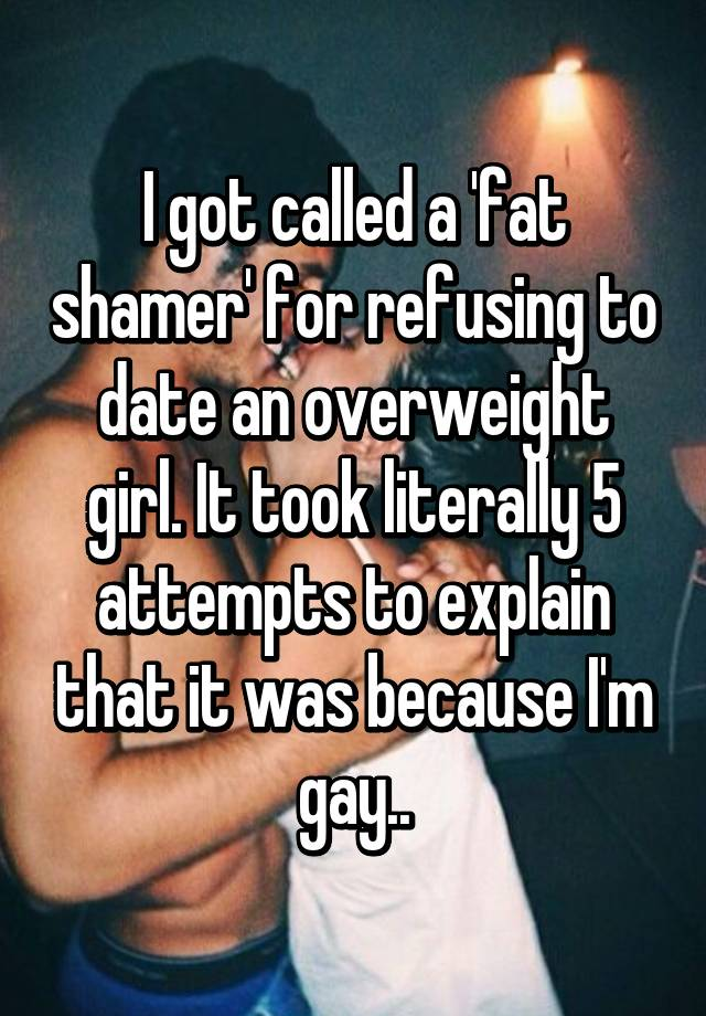 I got called a 'fat shamer' for refusing to date an overweight girl. It took literally 5 attempts to explain that it was because I'm gay..