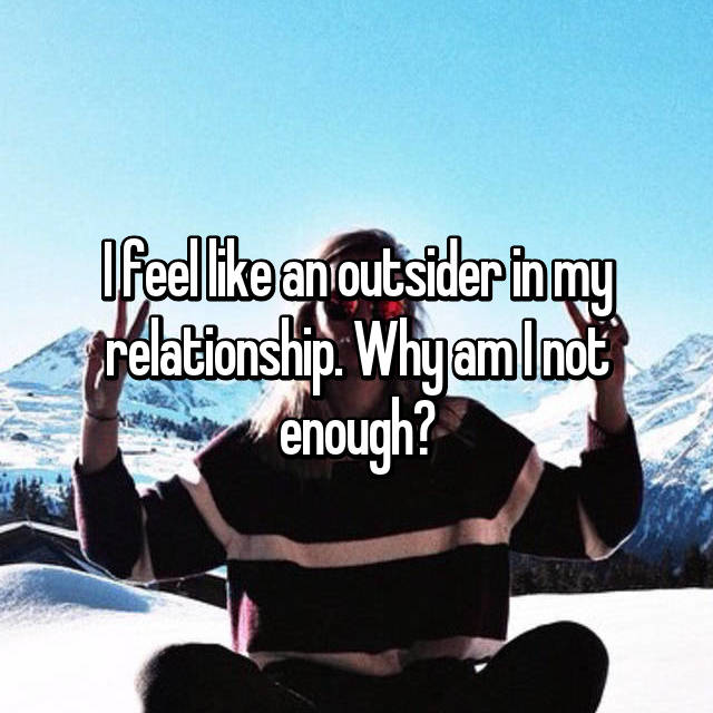 I feel like an outsider in my relationship. Why am I not enough?