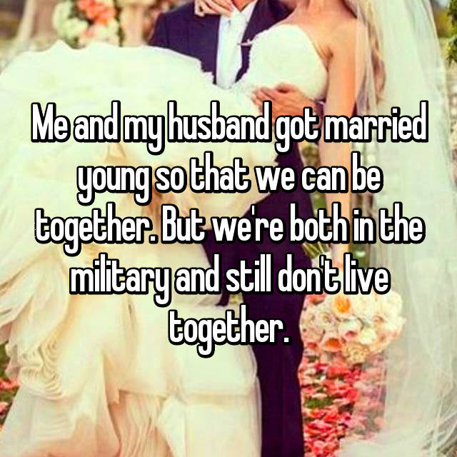 Me and my husband got married young so that we can be together. But we're both in the military and still don't live together.