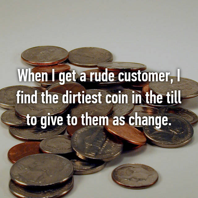 When I get a rude customer, I find the dirtiest coin in the till to give to them as change.