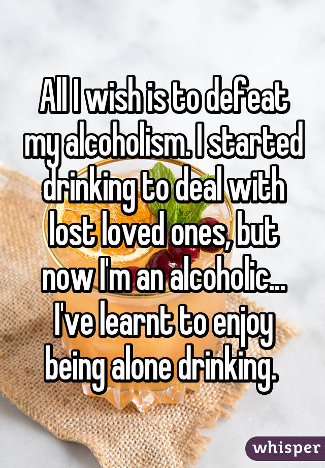 All I wish is to defeat my alcoholism. I started drinking to deal with lost loved ones, but now I