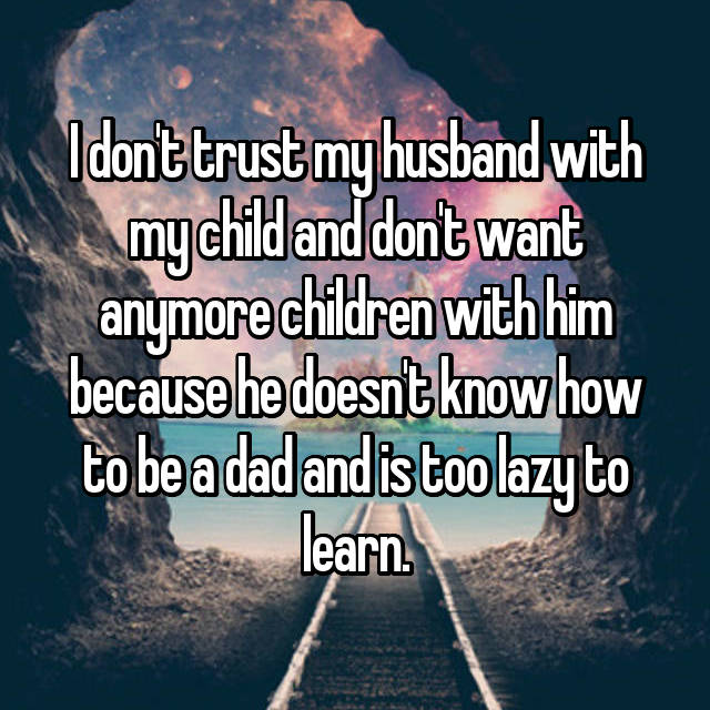 I don't trust my husband with my child and don't want anymore children with him because he doesn't know how to be a dad and is too lazy to learn.