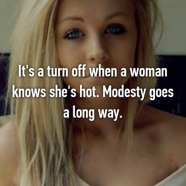 It's a turn off when a woman knows she's hot. Modesty goes a long way.