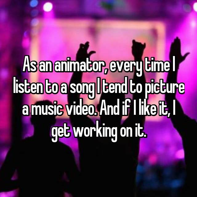 As an animator, every time I listen to a song I tend to picture a music video. And if I like it, I get working on it.