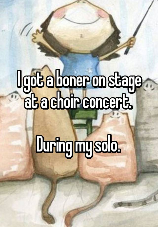 I got a boner on stage at a choir concert. During my solo.