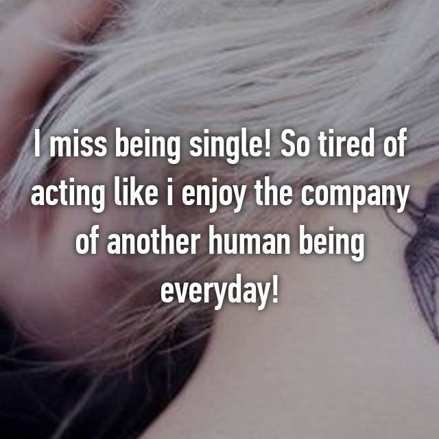 I miss being single! So tired of acting like i enjoy the company of another human being everyday!